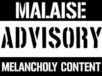 Malaise Advisory. Melancholy Content