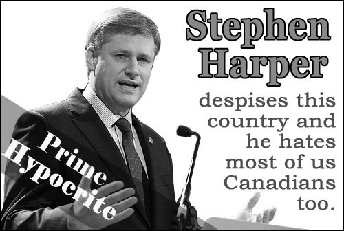 Prime Hypocrite. Stephen Harper despises this country and he hates most of us Canadians too.