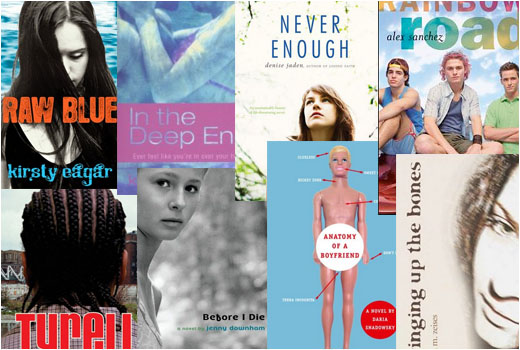 Raw Blue by Kirsty Eagar, In the Deep End by Kate Cann, Never Enough by Denise Jaden, Rainbow Road by Alex Sanchez, Tyrell by Coe Booth, Before I Die by Jenny Downham, Anatomy of a Boyfriend by Daria Snadowsky, Bringing Up the Bones by Lara Zeises